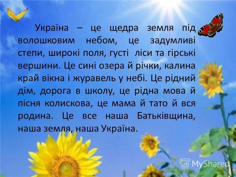 Україна – це щедра земля під волошковим небом, це задумливі степи, широкі поля, густі ліси та гірські вершини. Це сині озера й річки, калина край вікна і журавель у небі. Це рідний дім, дорога в школу, це рідна мова й пісня колискова, це мама й тато