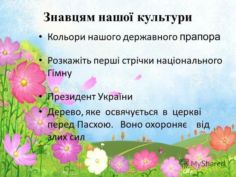 Знавцям нашої культури Кольори нашого державного прапора Розкажіть перші стрічки національного Гімну Президент України Дерево, яке освячується в церкві перед Пасхою. Воно охороняє від злих сил