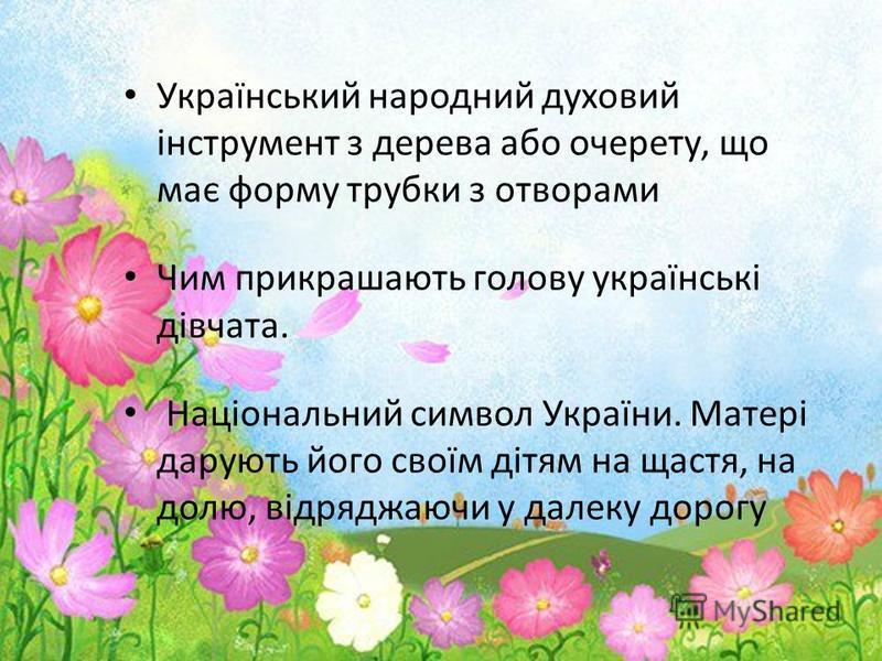 Український народний духовий інструмент з дерева або очерету, що має форму трубки з отворами Чим прикрашають голову українські дівчата. Національний символ України. Матері дарують його своїм дітям на щастя, на долю, відряджаючи у далеку дорогу