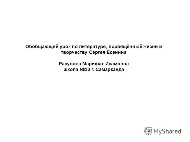 Обобщающий урок по литературе, посвящённый жизни и творчеству Сергея Есенина Расулова Марифат Исамовна школа 33 г. Самарканда