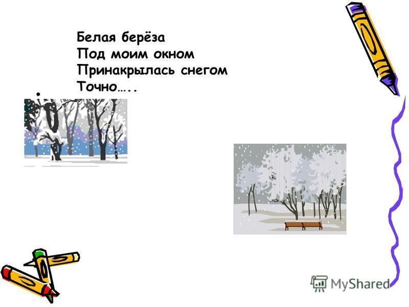 Белая берёза Под моим окном Принакрылась снегом Точно…..