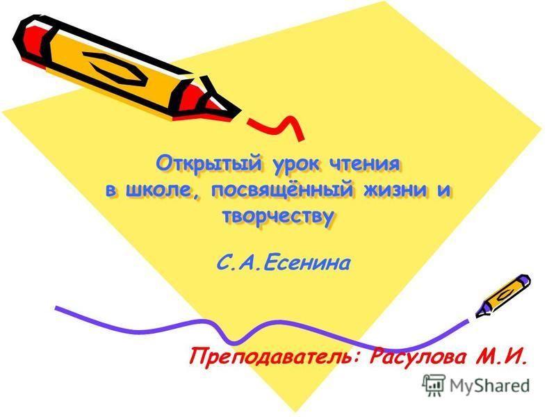 Открытый урок чтения в школе, посвящённый жизни и творчеству С.А.Есенина Преподаватель: Расулова М.И.