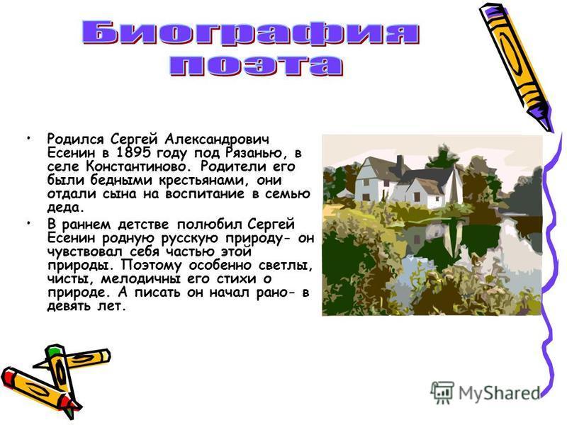 Родился Сергей Александрович Есенин в 1895 году под Рязанью, в селе Константиново. Родители его были бедными крестьянами, они отдали сына на воспитание в семью деда. В раннем детстве полюбил Сергей Есенин родную русскую природу- он чувствовал себя ча