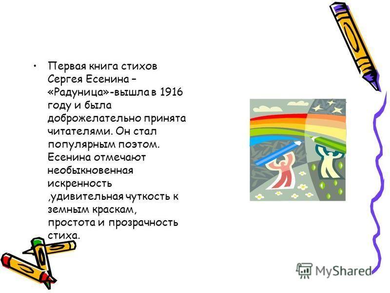 Первая книга стихов Сергея Есенина – «Радуница»-вышла в 1916 году и была доброжелательно принята читателями. Он стал популярным поэтом. Есенина отмечают необыкновенная искренность,удивительная чуткость к земным краскам, простота и прозрачность стиха.