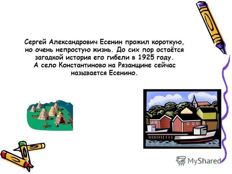 Сергей Александрович Есенин прожил короткую, но очень непростую жизнь. До сих пор остаётся загадкой история его гибели в 1925 году. А село Константиново на Рязанщине сейчас называется Есенино.
