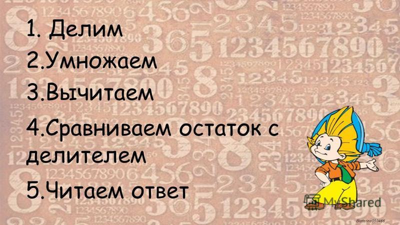Ekaterina050466 1. Делим 2. Умножаем 3. Вычитаем 4. Сравниваем остаток с делителем 5. Читаем ответ