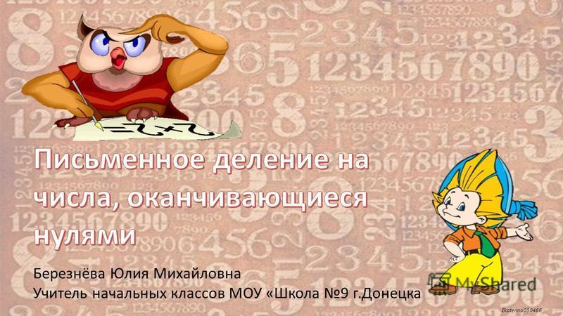 Ekaterina050466 Березнёва Юлия Михайловна Учитель начальных классов МОУ «Школа 9 г.Донецка