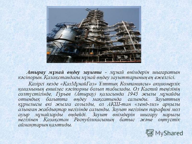Атырау мұнай өңдеу зауыты - мұнай өнімдерін шығаратын кәсіпорын. Қазақстандағы мұнай өңдеу зауыттарының ең ежелгісі. Қазіргі кезде «ҚазМұнай Газ» Ұлттық Компаниясы» акционерлік қоғамының еншілес кәсіпорны болып табылады. Ол Каспий теңізінің солтүстіг