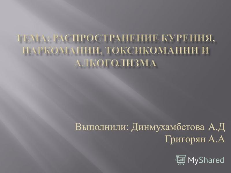 Выполнили : Динмухамбетова А. Д Григорян А. А