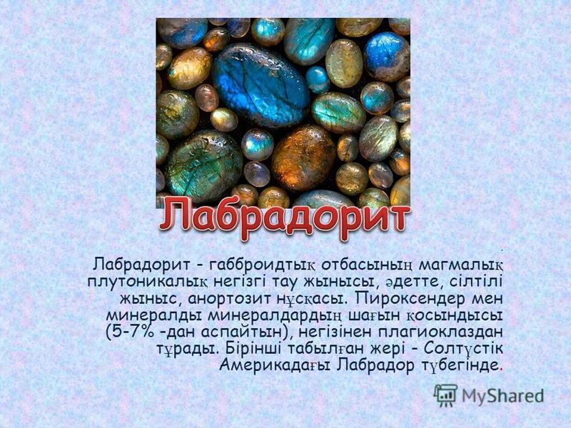 . Лабрадорит - габброидты қ отбасыны ң мангалы қ плутоникалы қ негізгі тау жынысы, ә детей, сілтілі жыныс, анортозит н ұ с қ асы. Пироксендер мен минералды минералдарды ң ша ғ ын қ осындысы (5-7% -дан аспайтын), негізінен плагиоклаздан т ұ рады. Бірі