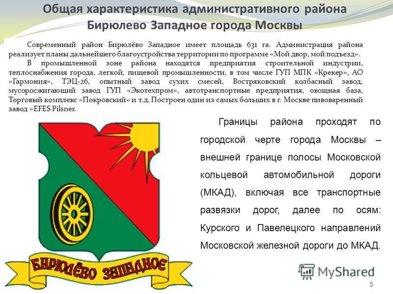 Общая характеристика административного района Бирюлево Западное города Москвы 5 Современный район Бирюлёво Западное имеет площадь 631 га. Администрация района реализует планы дальнейшего благоустройства территории по программе «Мой двор, мой подъезд»