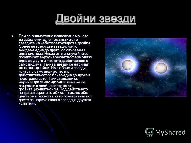 Двойни звезди При по-внимателно изследване можете да забележите, че немалка част от звездите на небето се групират в двойки. Обаче не всеки две звезди, които виждаме една до друга, са свързани в една система. Някои от тях случайно се проектират върху