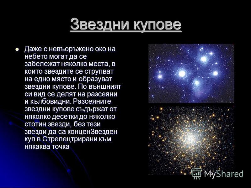 Звездни купове Даже с невъоръжено око на небето могат да се забележат няколко места, в които звездите се струпват на едно място и образуват звездни купове. По външният си вид се делят на разсеяни и кълбовидни. Разсеяните звездни купове съдържат от ня