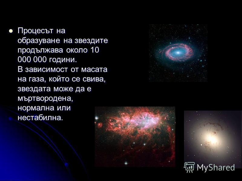 Процесът на образуване на звездите продължава около 10 000 000 години. В зависимост от масата на газа, който се свива, звездата може да е мъртвородена, нормална или нестабилна. Процесът на образуване на звездите продължава около 10 000 000 години. В