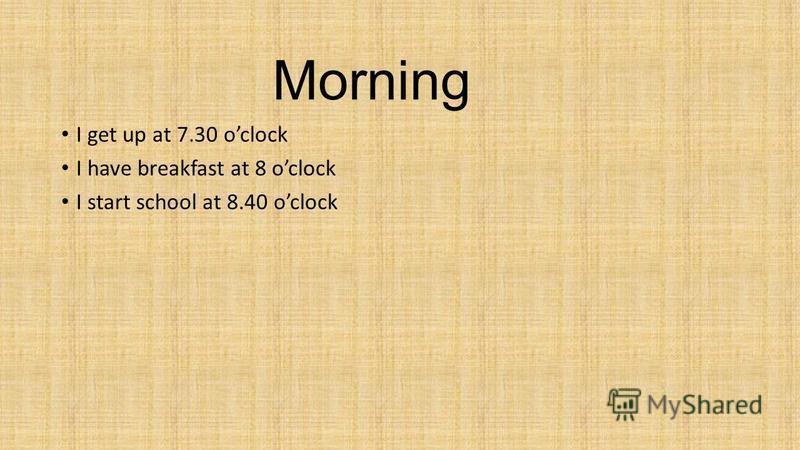 I get up at 7.30 oclock I have breakfast at 8 oclock I start school at 8.40 oclock Morning