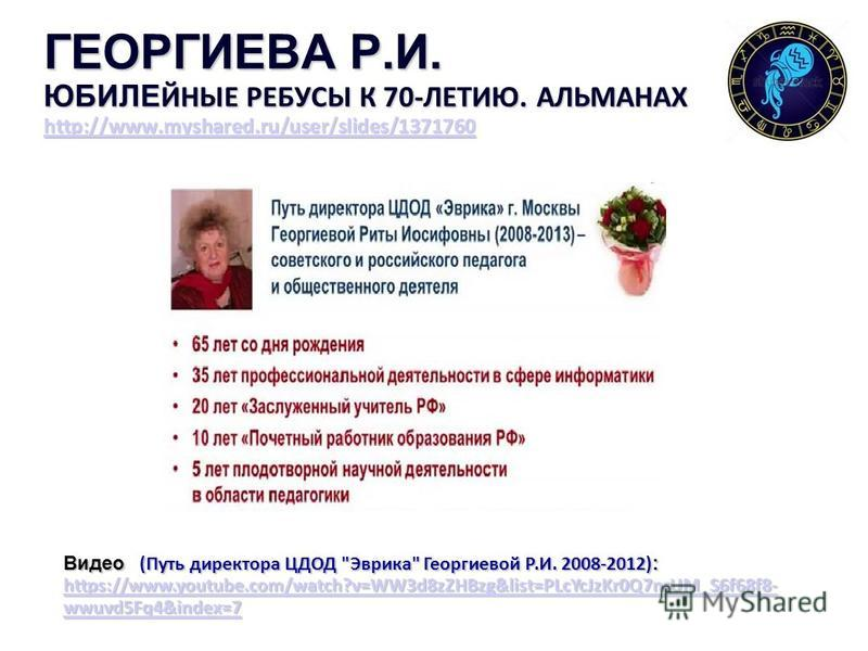 ГЕОРГИЕВА Р.И. ЮБИЛЕ ЙНЫЕ РЕБУСЫ К 70-ЛЕТИЮ. АЛЬМАНАХ http://www.myshared.ru/user/slides/1371760 http://www.myshared.ru/user/slides/1371760 Видео (Путь директора ЦДОД