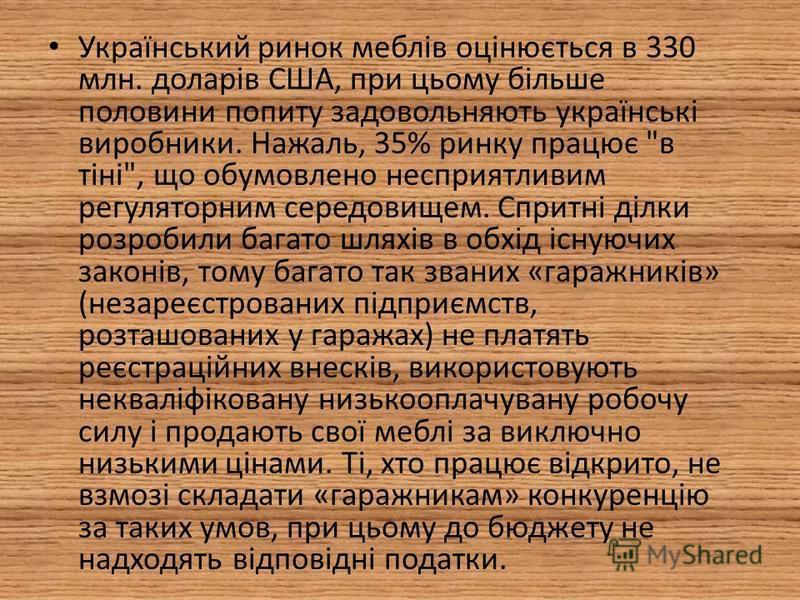 Український ринок меблів оцінюється в 330 млн. доларів США, при цьому більше половини попиту задовольняють українські виробники. Нажаль, 35% ринку працює