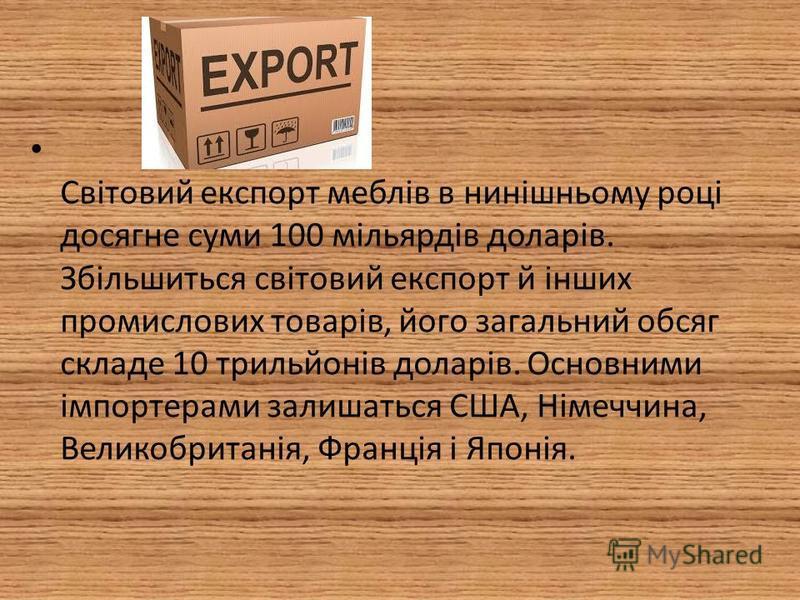 Світовий експорт меблів в нинішньому році досягне суми 100 мільярдів доларів. Збільшиться світовий експорт й інших промислових товарів, його загальний обсяг складе 10 трильйонів доларів. Основними імпортерами залишаться США, Німеччина, Великобританія