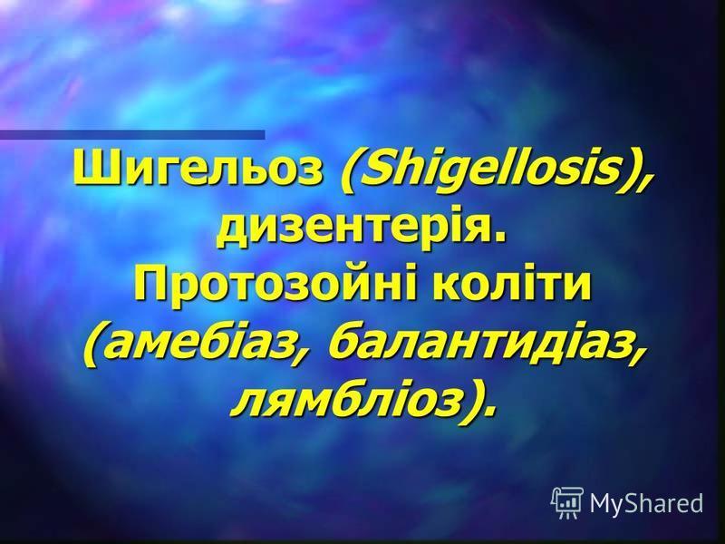 Шигельоз (Shigellosis), дизентерія. Протозойні коліти (амебіаз, балантидіаз, лямбліоз).