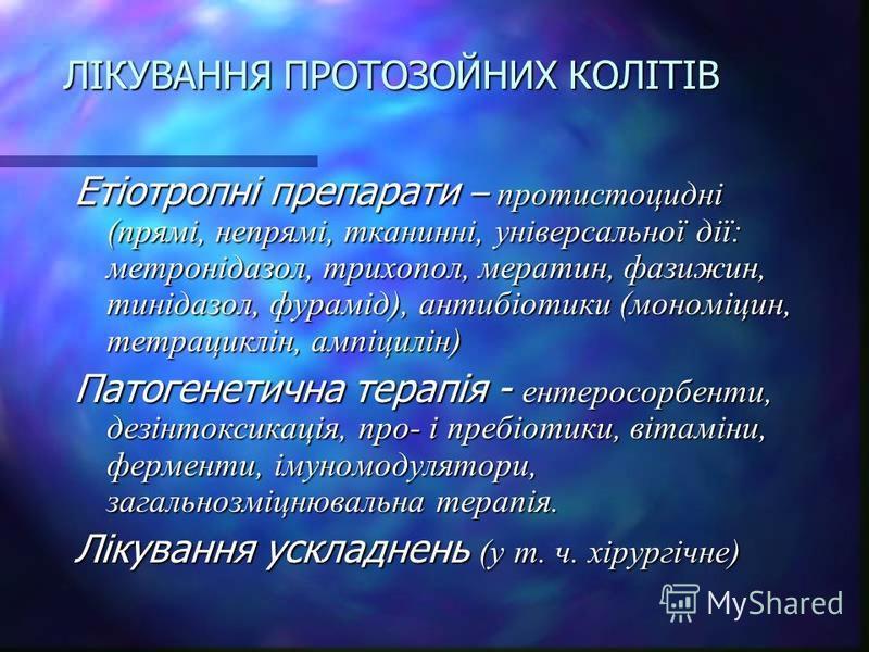ЛІКУВАННЯ ПРОТОЗОЙНИХ КОЛІТІВ Етіотропні препарати – протистоцидні (прямі, непрямі, тканинні, універсальної дії: метронідазол, трихопол, мератин, фазижин, тинідазол, фурамід), антибіотики (мономіцин, тетрациклін, ампіцилін) Патогенетична терапія - ен