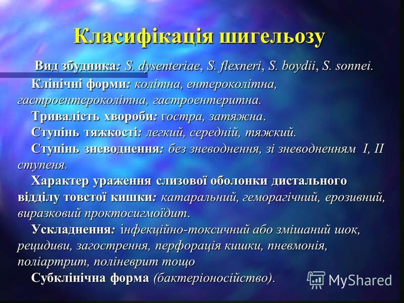 Класифікація шигельозу Вид збудника: S. dysenterіae, S. flexnerі, S. boydiі, S. sonneі. Клінічні форми: колітна, ентероколітна, гастроентероколітна, гастроентеритна. Тривалість хвороби: гостра, затяжна. Ступінь тяжкості: легкий, середній, тяжкий. Сту