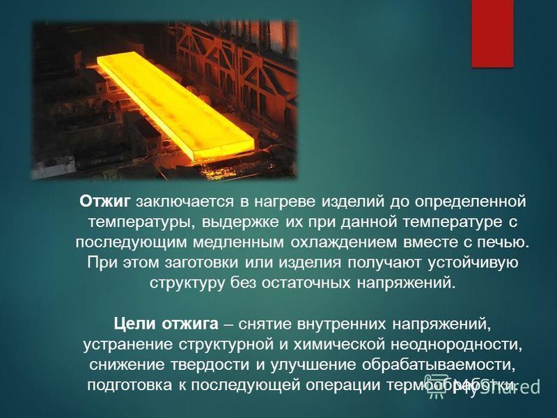 Отжиг заключается в нагреве изделий до определенной температуры, выдержке их при данной температуре с последующим медленным охлаждением вместе с печью. При этом заготовки или изделия получают устойчивую структуру без остаточных напряжений. Цели отжиг