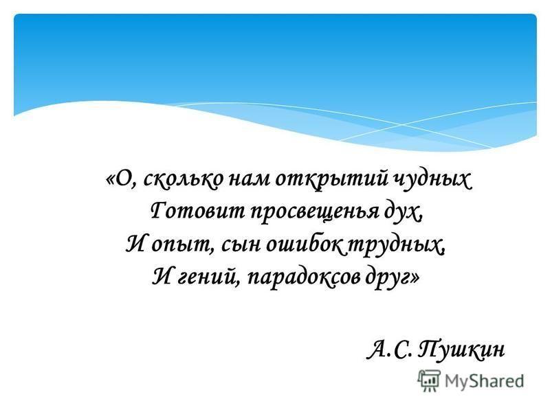 «О, сколько нам открытий чудных Готовит просвещенья дух, И опыт, сын ошибок трудных, И гений, парадоксов друг» А.С. Пушкин