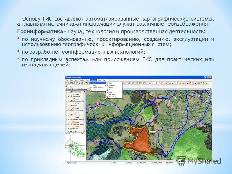 Основу ГИС составляют автоматизированные картографические системы, а главными источниками информации служат различные геоизображения. Геоинформатика - наука, технология и производственная деятельность: по научному обоснованию, проектированию, создани