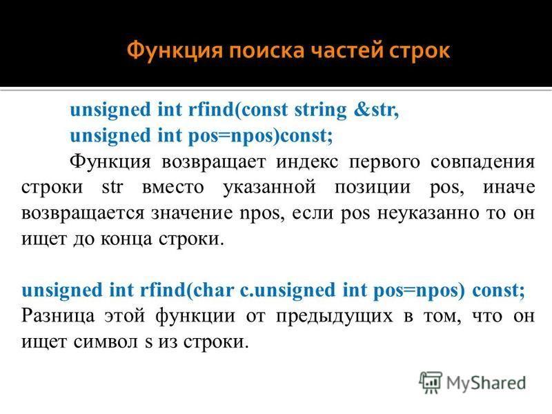 unsigned int rfind(const string &str, unsigned int pos=npos)const; Функция возвращает индекс первого совпадения строки str вместо указанной позиции pos, иначе возвращается значение npos, если pos неуказанно то он ищет до конца строки. unsigned int rf