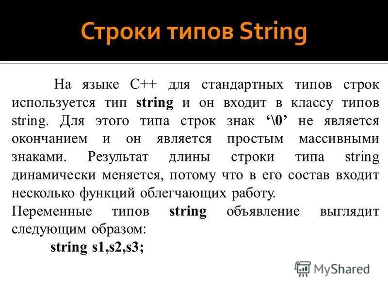 На языке C++ для стандартных типов строк используется тип string и он входит в классу типов string. Для этого типа строк знак \0 не является окончанием и он является простым массивными знаками. Результат длины строки типа string динамически меняется,