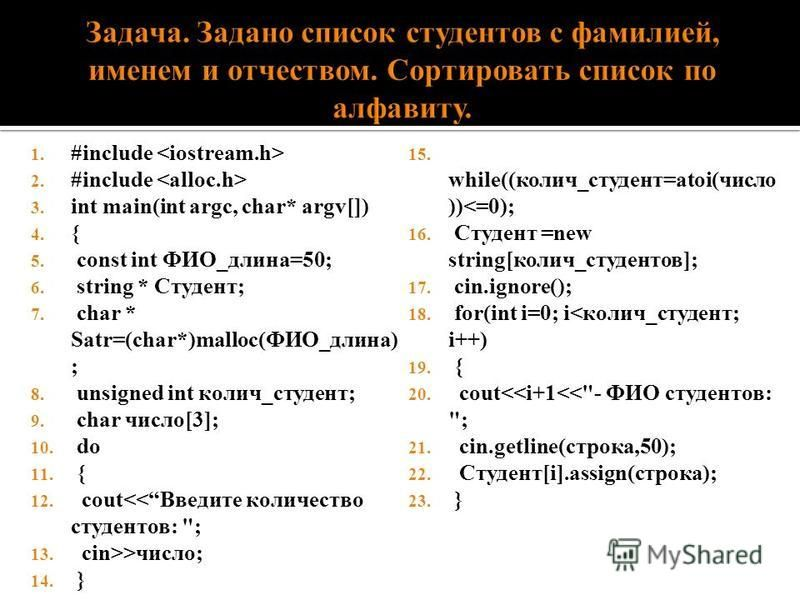 1. #include 2. #include 3. int main(int argc, char* argv[]) 4. { 5. const int ФИО_длина=50; 6. string * Студент; 7. char * Satr=(char*)malloc(ФИО_длина) ; 8. unsigned int колич_студент; 9. char число[3]; 10. do 11. { 12. cout<<Введите количество студ
