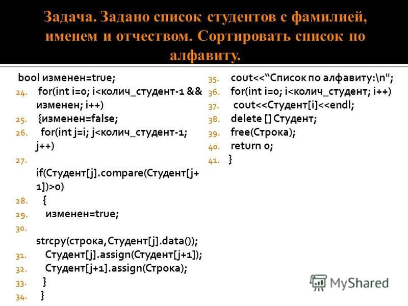bool изменен=true; 24. for(int i=0; i<колич_студент-1 && изменен; i++) 25. {изменен=false; 26. for(int j=i; j<колич_студент-1; j++) 27. if(Студент[j].compare(Студент[j+ 1])>0) 28. { 29. изменен=true; 30. strcpy(строка,Студент[j].data()); 31. Студент[