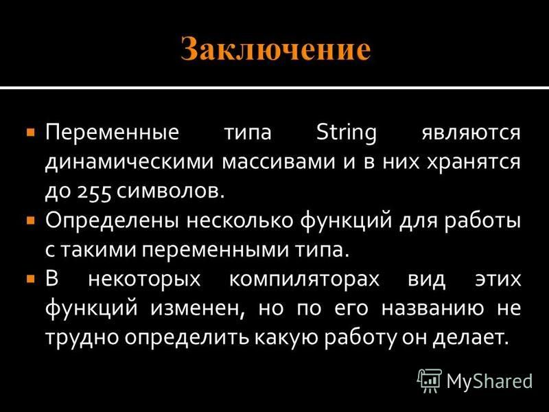 Переменные типа String являются динамическими массивами и в них хранятся до 255 символов. Определены несколько функций для работы с такими переменными типа. В некоторых компиляторах вид этих функций изменен, но по его названию не трудно определить ка