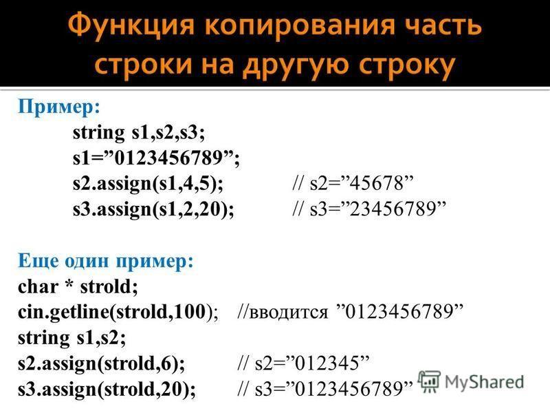 Пример: string s1,s2,s3; s1=0123456789; s2.assign(s1,4,5); // s2=45678 s3.assign(s1,2,20); // s3=23456789 Еще один пример: char * strold; cin.getline(strold,100);//вводится 0123456789 string s1,s2; s2.assign(strold,6); // s2=012345 s3.assign(strold,2