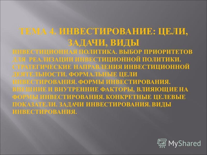 ТЕМА 4. ИНВЕСТИРОВАНИЕ : ЦЕЛИ, ЗАДАЧИ, ВИДЫ ИНВЕСТИЦИОННАЯ ПОЛИТИКА. ВЫБОР ПРИОРИТЕТОВ ДЛЯ РЕАЛИЗАЦИИ ИНВЕСТИЦИОННОЙ ПОЛИТИКИ. СТРАТЕГИЧЕСКИЕ НАПРАВЛЕНИЯ ИНВЕСТИЦИОННОЙ ДЕЯТЕЛЬНОСТИ. ФОРМАЛЬНЫЕ ЦЕЛИ ИНВЕСТИРОВАНИЯ. ФОРМЫ ИНВЕСТИРОВАНИЯ. ВНЕШНИЕ И ВНУ