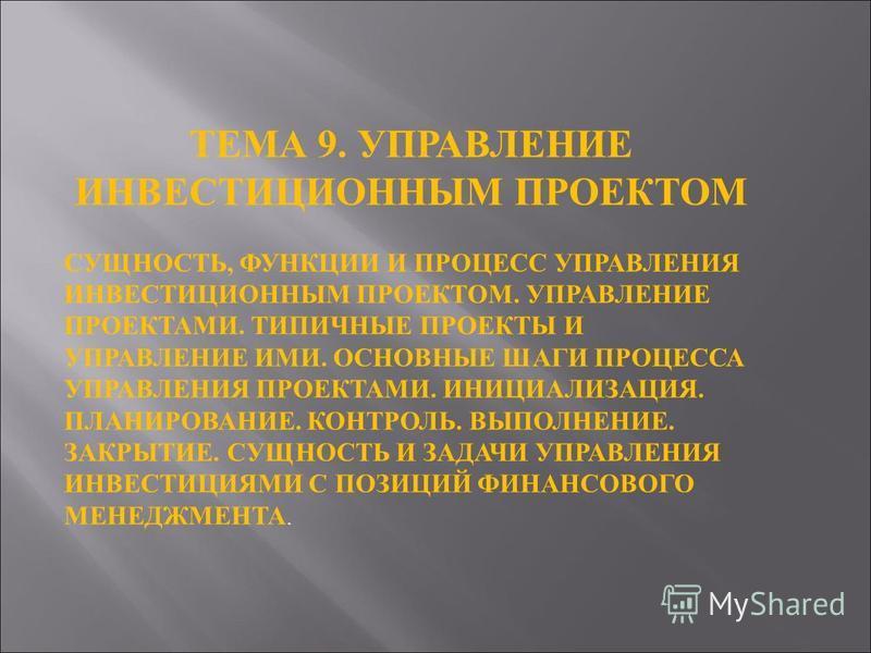 ТЕМА 9. УПРАВЛЕНИЕ ИНВЕСТИЦИОННЫМ ПРОЕКТОМ СУЩНОСТЬ, ФУНКЦИИ И ПРОЦЕСС УПРАВЛЕНИЯ ИНВЕСТИЦИОННЫМ ПРОЕКТОМ. УПРАВЛЕНИЕ ПРОЕКТАМИ. ТИПИЧНЫЕ ПРОЕКТЫ И УПРАВЛЕНИЕ ИМИ. ОСНОВНЫЕ ШАГИ ПРОЦЕССА УПРАВЛЕНИЯ ПРОЕКТАМИ. ИНИЦИАЛИЗАЦИЯ. ПЛАНИРОВАНИЕ. КОНТРОЛЬ. ВЫ