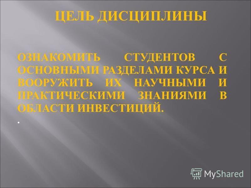 ЦЕЛЬ ДИСЦИПЛИНЫ ОЗНАКОМИТЬ СТУДЕНТОВ С ОСНОВНЫМИ РАЗДЕЛАМИ КУРСА И ВООРУЖИТЬ ИХ НАУЧНЫМИ И ПРАКТИЧЕСКИМИ ЗНАНИЯМИ В ОБЛАСТИ ИНВЕСТИЦИЙ..