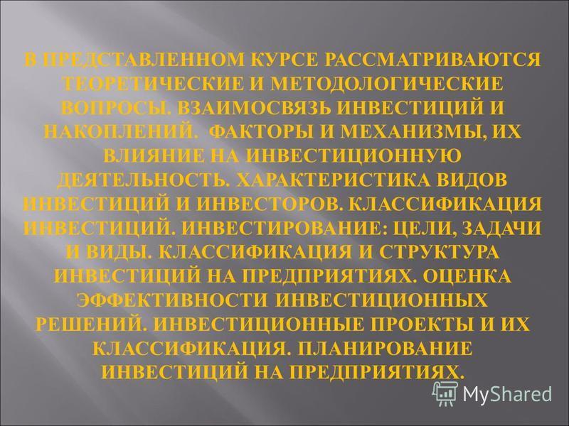 В ПРЕДСТАВЛЕННОМ КУРСЕ РАССМАТРИВАЮТСЯ ТЕОРЕТИЧЕСКИЕ И МЕТОДОЛОГИЧЕСКИЕ ВОПРОСЫ. ВЗАИМОСВЯЗЬ ИНВЕСТИЦИЙ И НАКОПЛЕНИЙ. ФАКТОРЫ И МЕХАНИЗМЫ, ИХ ВЛИЯНИЕ НА ИНВЕСТИЦИОННУЮ ДЕЯТЕЛЬНОСТЬ. ХАРАКТЕРИСТИКА ВИДОВ ИНВЕСТИЦИЙ И ИНВЕСТОРОВ. КЛАССИФИКАЦИЯ ИНВЕСТИЦ