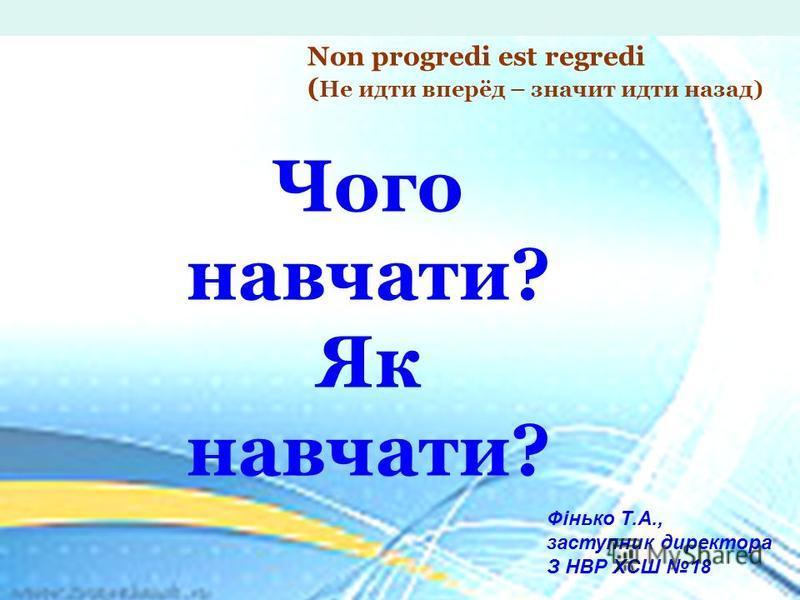 Чого навчати? Як навчати? Фінько Т.А., заступник директора З НВР ХСШ 18 Non progredi est regredi ( Не идти вперёд – значит идти назад)