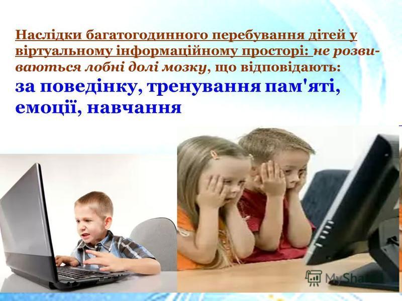 Наслідки багатогодинного перебування дітей у віртуальному інформаційному просторі: не розви- ваються лобні долі мозку, що відповідають: за поведінку, тренування пам'яті, емоції, навчання