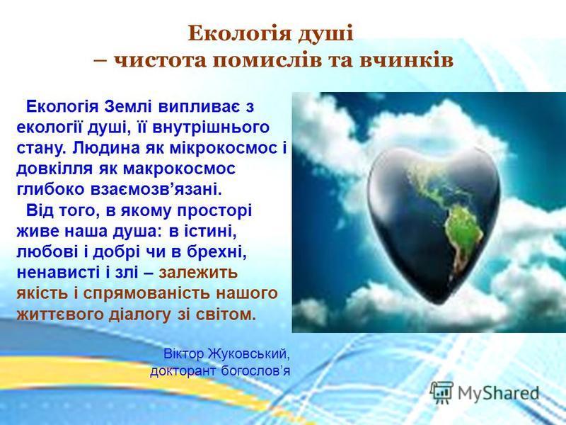 Екологія душі – чистота помислів та вчинків Екологія Землі випливає з екології душі, її внутрішнього стану. Людина як мікрокосмос і довкілля як макрокосмос глибоко взаємозвязані. Від того, в якому просторі живе наша душа: в істині, любові і добрі чи