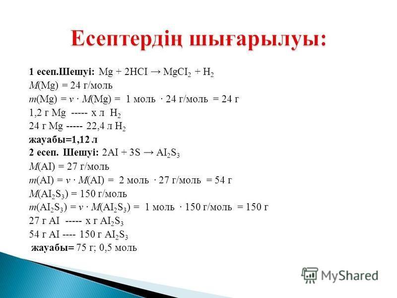 1 есеп.Шешуі: Мg + 2НСI МgСІ 2 + Н 2 М(Мg) = 24 г/моль m(Мg) = ν · М(Мg) = 1 моль · 24 г/моль = 24 г 1,2 г Мg ----- х л Н 2 24 г Мg ----- 22,4 л Н 2 жауабы=1,12 л 2 есеп. Шешуі: 2АІ + 3S АІ 2 S 3 М(АІ) = 27 г/моль m(АІ) = ν · М(АІ) = 2 моль · 27 г/мо
