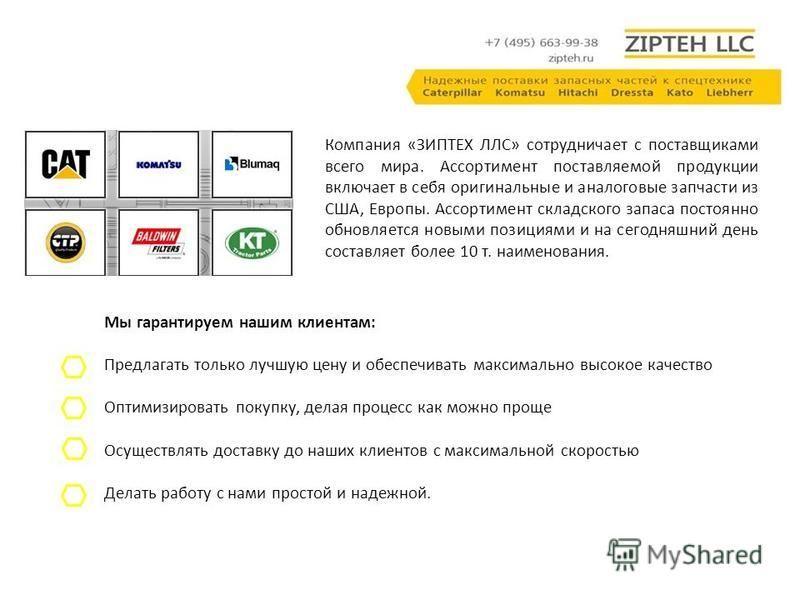 Компания «ЗИПТЕХ ЛЛС» сотрудничает с поставщиками всего мира. Ассортимент поставляемой продукции включает в себя оригинальные и аналоговые запчасти из США, Европы. Ассортимент складского запаса постоянно обновляется новыми позициями и на сегодняшний