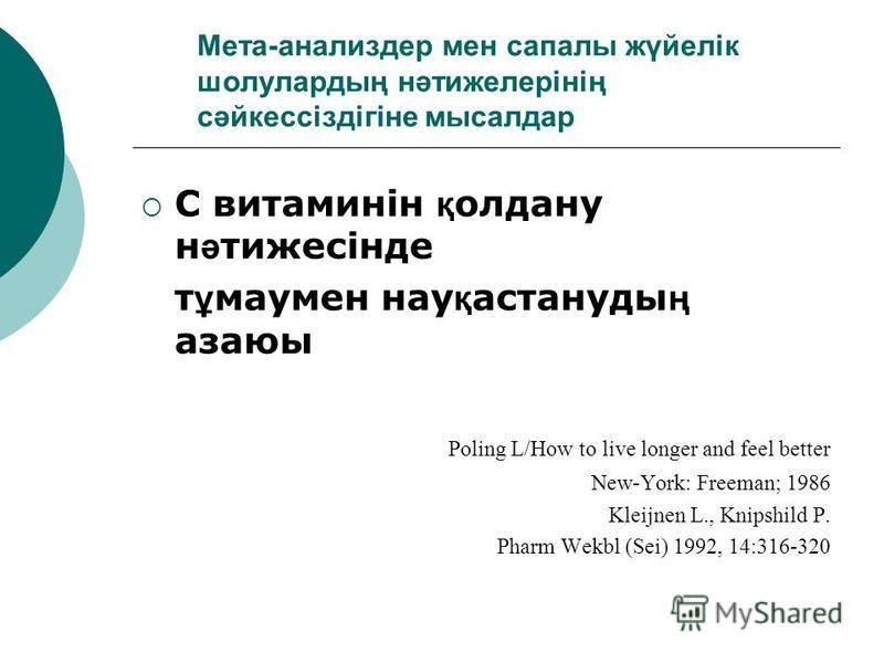 Мета-анализдер мен сапалы жүйелік шолулардың нәтижелерінің сәйкессіздігіне мысалдар С витаминін қ олдану н ә тижесінде т ұ маумен нау қ астануды ң азаюы Poling L/How to live longer and feel better New-York: Freeman; 1986 Kleijnen L., Knipshild P. Pha