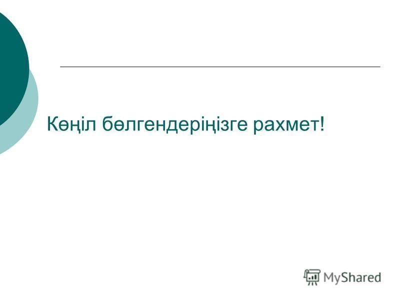 Көңіл бөлгендеріңізге рахмет!