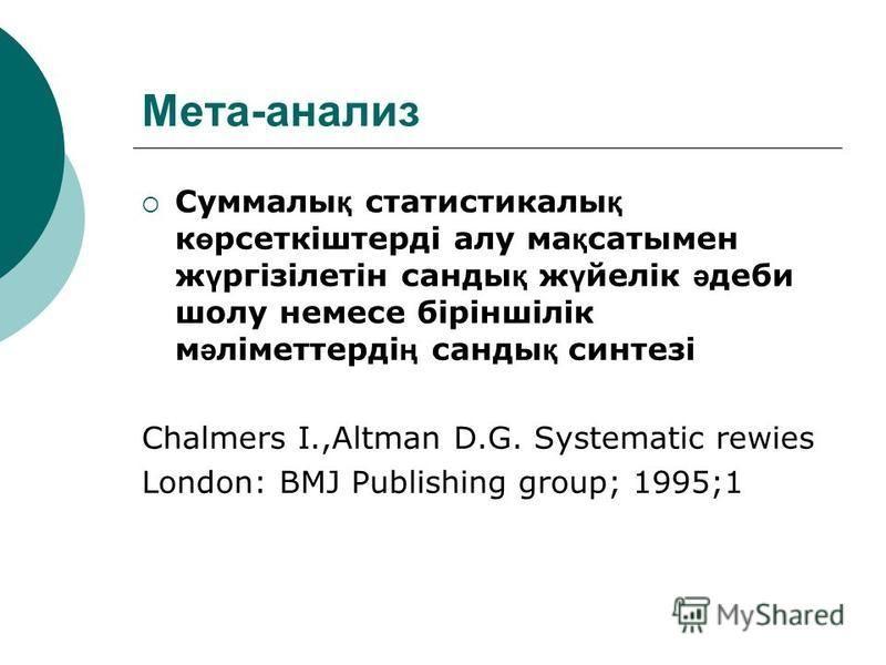 Мета-анализ Суммалы қ статистикалы қ к ө рсеткіштерді алу ма қ сатымен ж ү ргізілетін санды қ ж ү йелік ә деби шолу немесе біріншілік м ә ліметтерді ң санды қ синтезі Chalmers I.,Altman D.G. Systematic rewies London: BMJ Publishing group; 1995;1