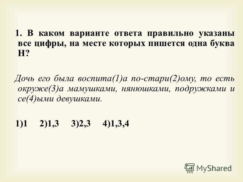 1. В каком варианте ответа правильно указаны все цифры, на месте которых пишется одна буква Н ? Дочь его была воспета (1) а по - стари (2) ому, то есть окруже (3) а мамушками, нянюшками, подружками и се (4) ими девушками. 1)1 2)1,3 3)2,3 4)1,3,4