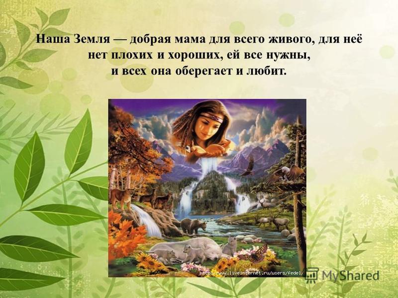 Наша Земля добрая мама для всего живого, для неё нет плохих и хороших, ей все нужны, и всех она оберегает и любит.