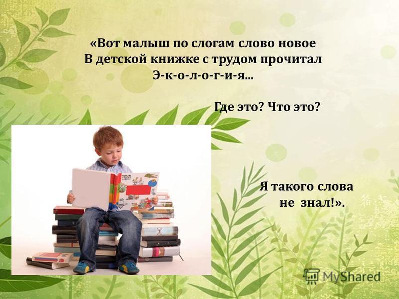 «Вот малыш по слогам слово новое В детской книжке с трудом прочитал Э-к-о-л-о-г-и-я... Где это? Что это? Я такого слова не знал!».