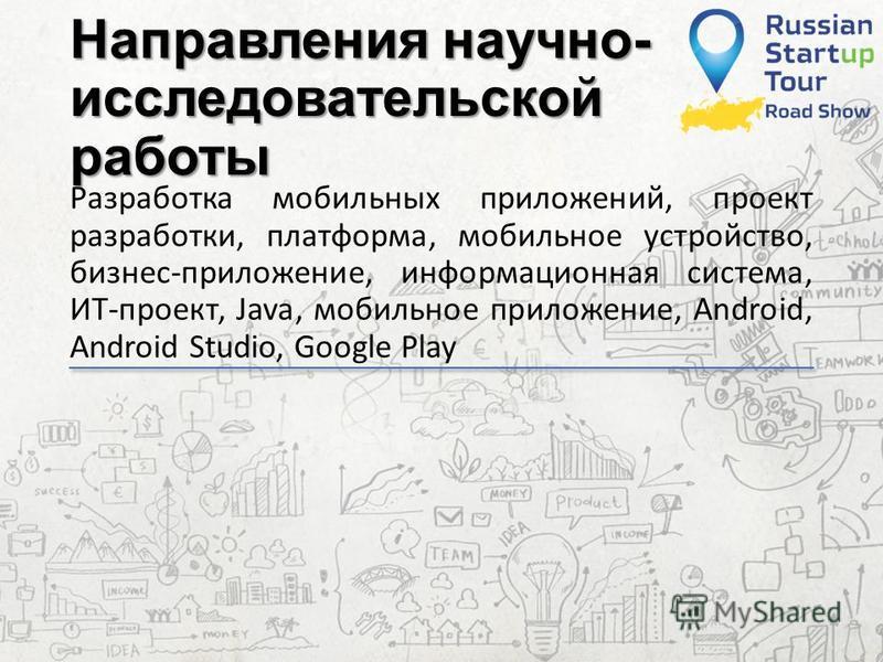 Направления научно- исследовательской работы Разработка мобильных приложений, проект разработки, платформа, мобильное устройство, бизнес-приложение, информационная система, ИТ-проект, Java, мобильное приложение, Android, Android Studio, Google Play